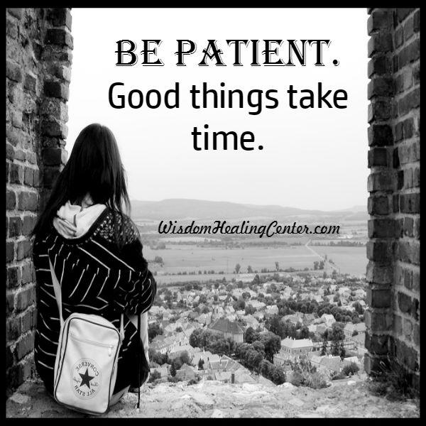 Be Patient! Good things take time