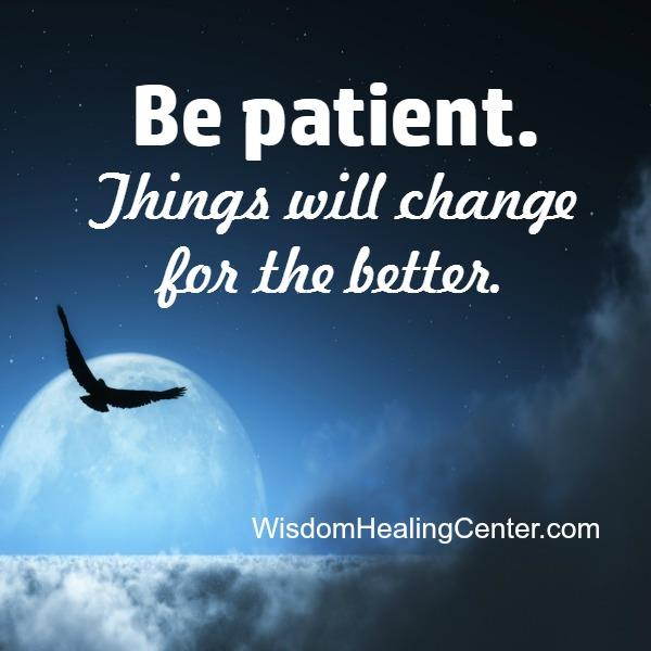 Be Patient! Things will change for the better