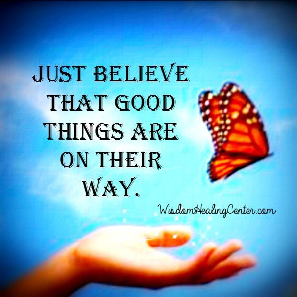 Just Believe that good things are on their way