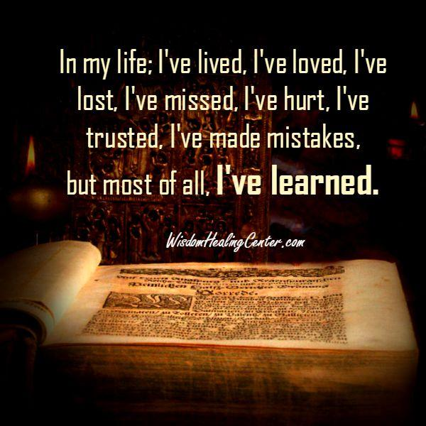 I have hurt, trusted, but most of all I have learned