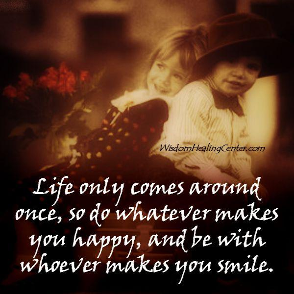 Be with whoever makes you smile