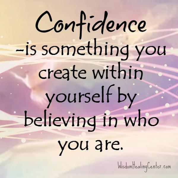 Confidence is something you create within yourself