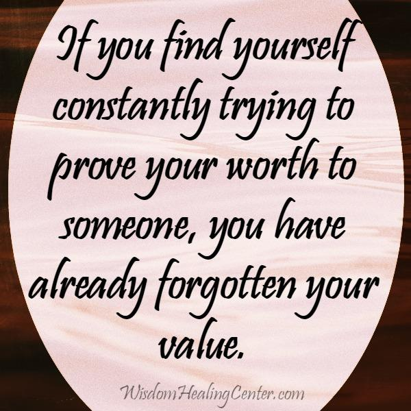 If you find yourself constantly trying to prove your worth to someone