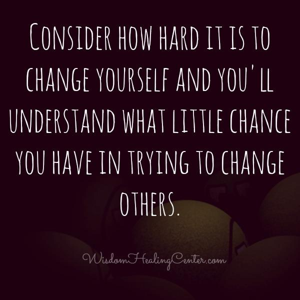 Little chance you have in trying to change others