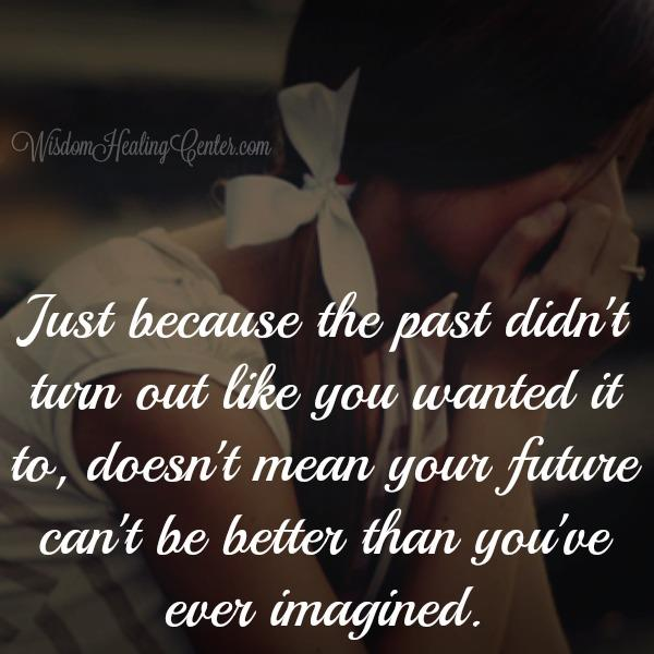 Just because the past didn't turn out like you wanted it to