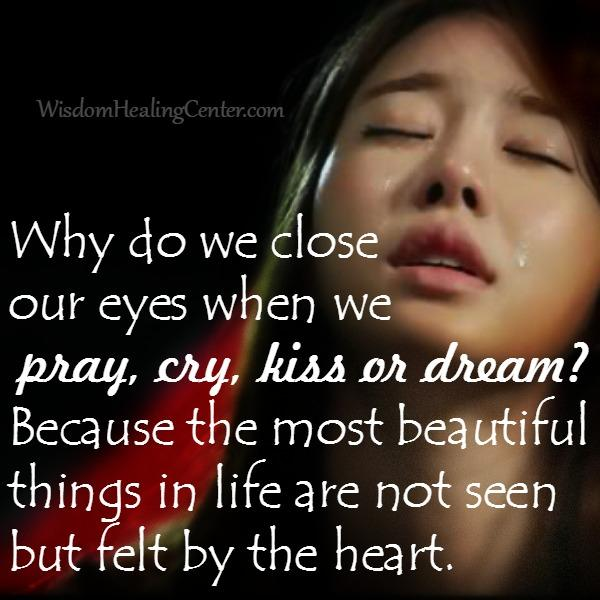 Why do we close our eyes when we pray, cry, kiss or dream?