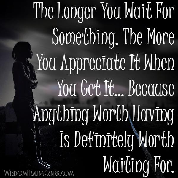 The longer you wait for something