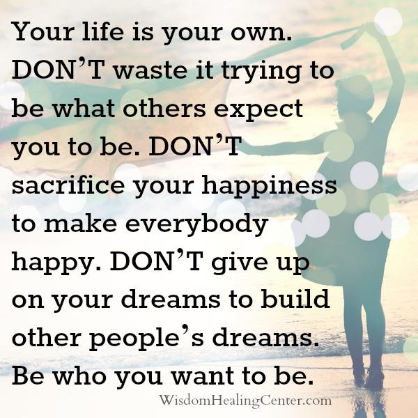 Don't sacrifice your happiness to make everybody happy