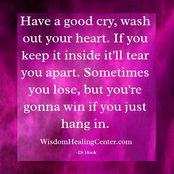 Have a good cry & wash out your heart