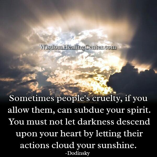 If you allow people's cruelty in your life