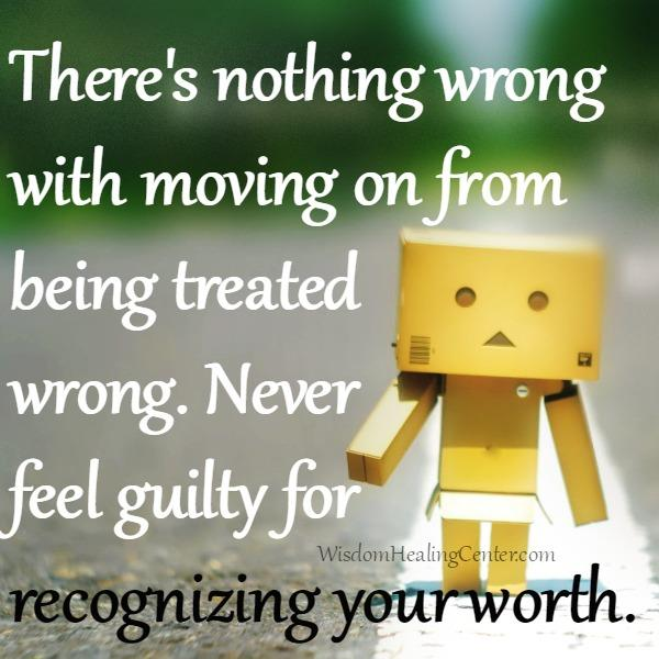 There's nothing wrong with moving on from being treated wrong