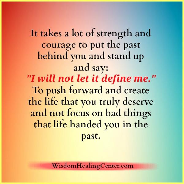 It takes a lot of strength to put the past behind you