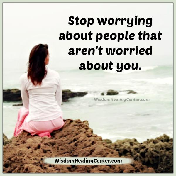 Stop worrying about people that aren't worried about you